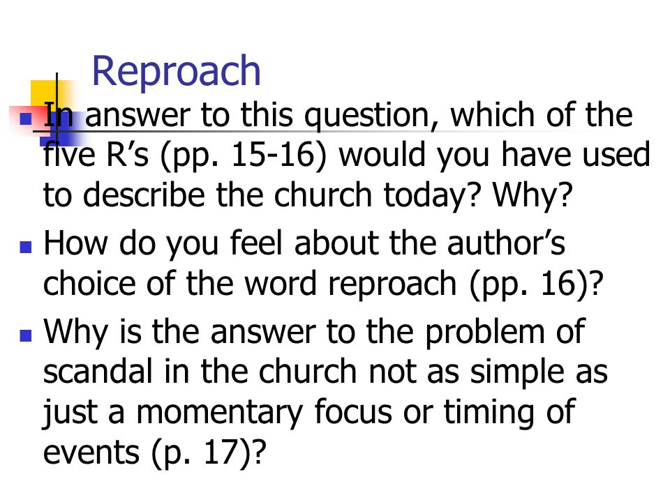 Reproach In answer to this question, which of the five R's (pp. 15-16) would you have used to describe the church today Why
