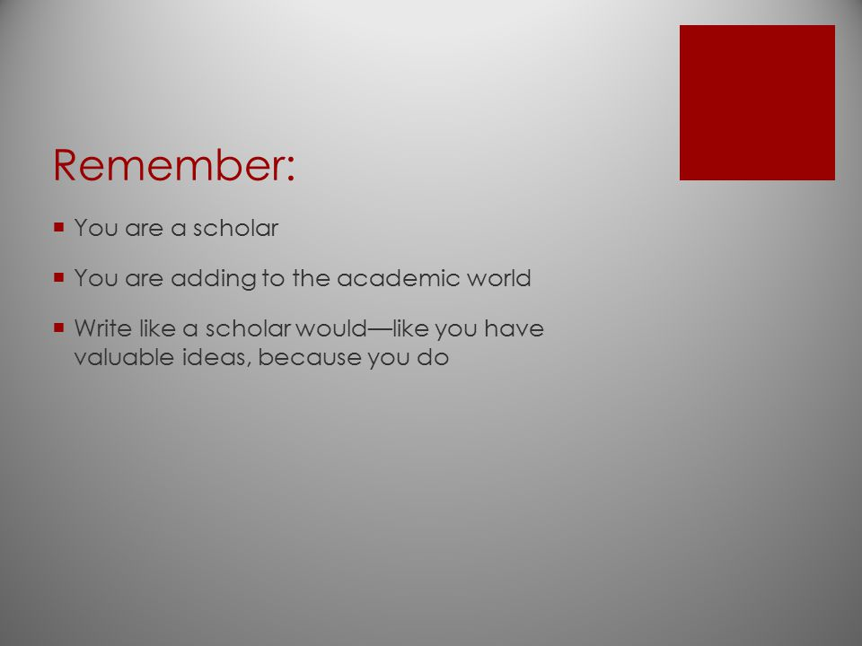 Remember: You are a scholar You are adding to the academic world