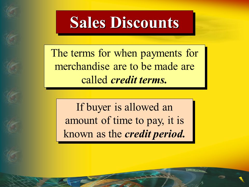 Sales Discounts The terms for when payments for merchandise are to be made are called credit terms.