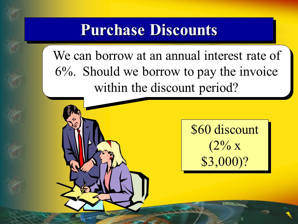 Purchase Discounts We can borrow at an annual interest rate of 6%. Should we borrow to pay the invoice within the discount period