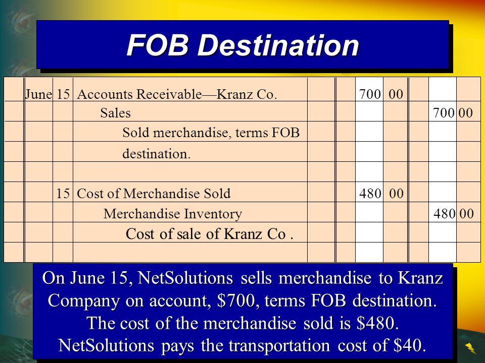 FOB Destination June 15 Accounts Receivable—Kranz Co. 700 00. Sales 700 00. Sold merchandise, terms FOB destination.