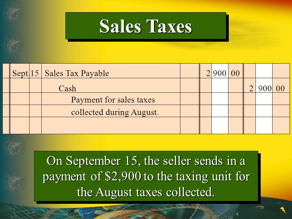 Sales Taxes Sept.15 Sales Tax Payable 2 900 00. Cash 2 900 00. Payment for sales taxes collected during August.