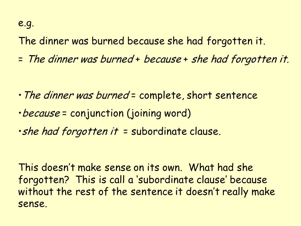 e.g. The dinner was burned because she had forgotten it. = The dinner was burned + because + she had forgotten it.