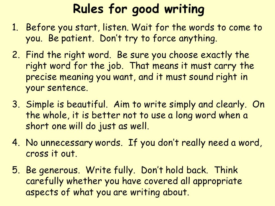 Rules for good writing Before you start, listen. Wait for the words to come to you. Be patient. Don't try to force anything.