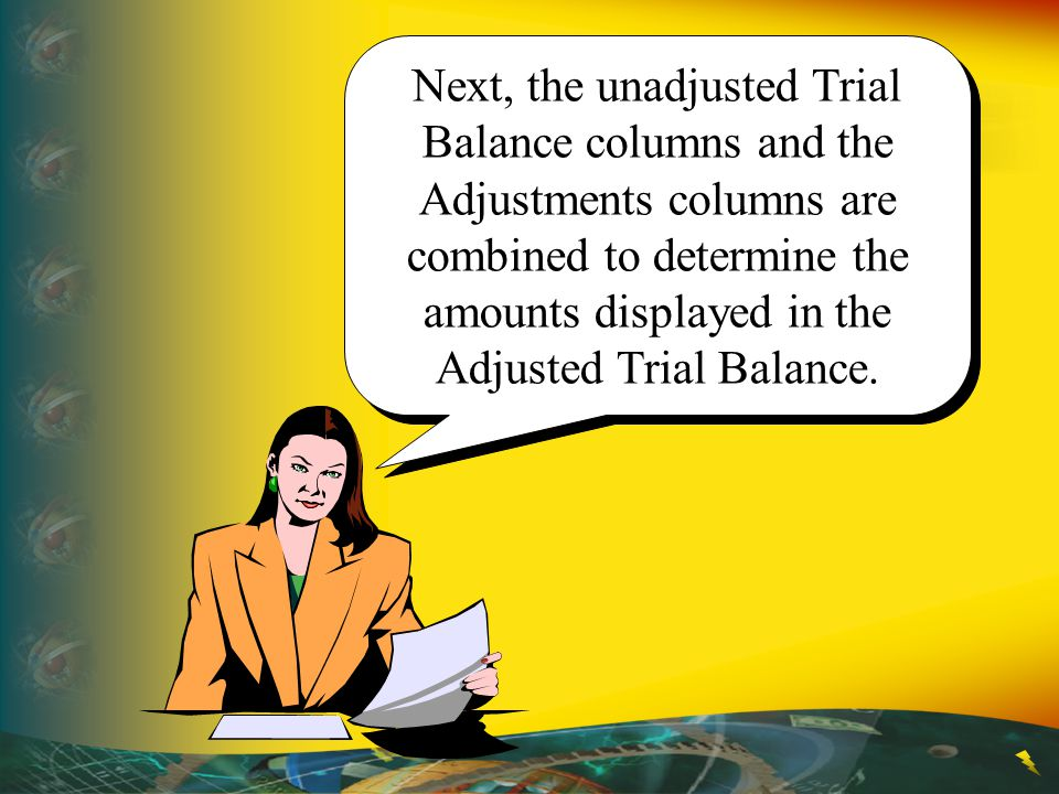 Next, the unadjusted Trial Balance columns and the Adjustments columns are combined to determine the amounts displayed in the Adjusted Trial Balance.