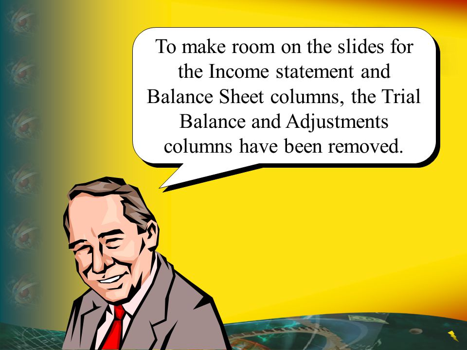 To make room on the slides for the Income statement and Balance Sheet columns, the Trial Balance and Adjustments columns have been removed.
