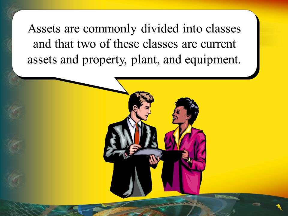 Assets are commonly divided into classes and that two of these classes are current assets and property, plant, and equipment.