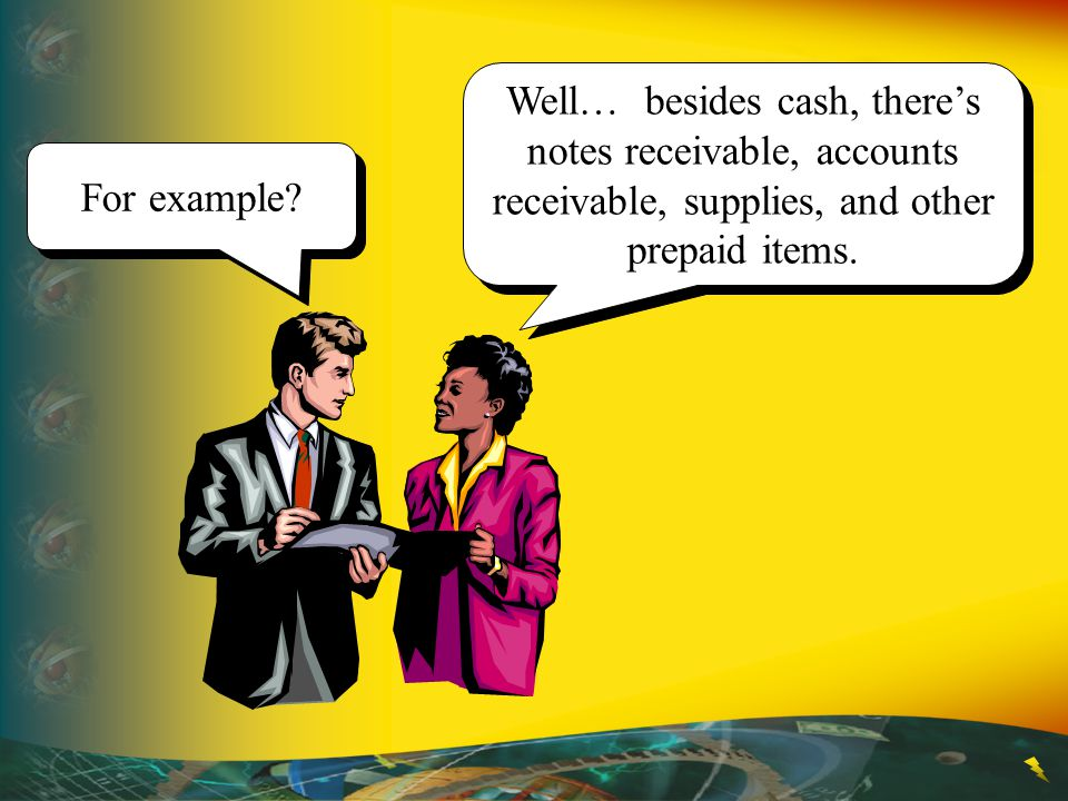 Well… besides cash, there's notes receivable, accounts receivable, supplies, and other prepaid items.