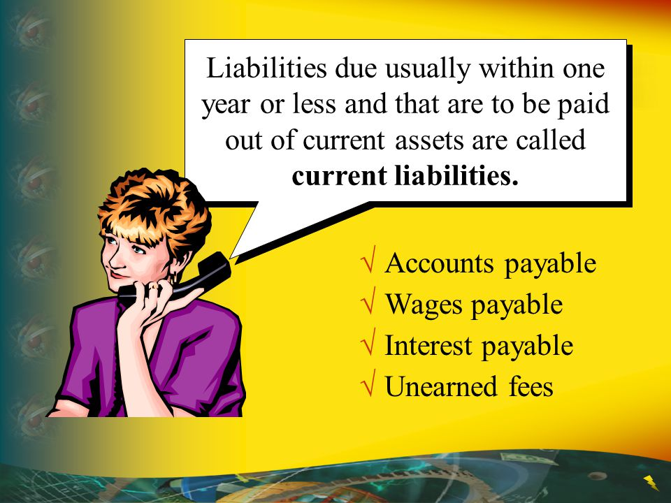 Liabilities due usually within one year or less and that are to be paid out of current assets are called current liabilities.