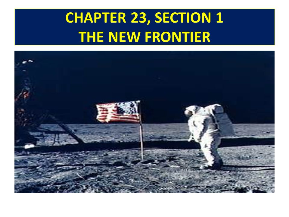 CHAPTER 23, SECTION 1 THE NEW FRONTIER