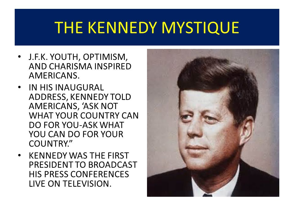 THE KENNEDY MYSTIQUE J.F.K. YOUTH, OPTIMISM, AND CHARISMA INSPIRED AMERICANS.