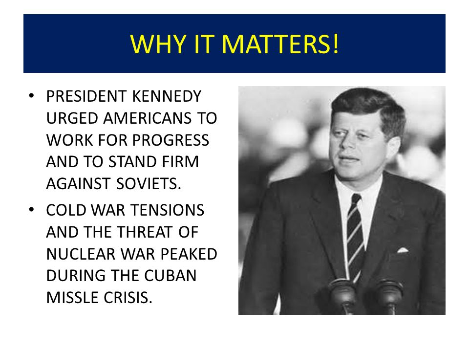 WHY IT MATTERS! PRESIDENT KENNEDY URGED AMERICANS TO WORK FOR PROGRESS AND TO STAND FIRM AGAINST SOVIETS.