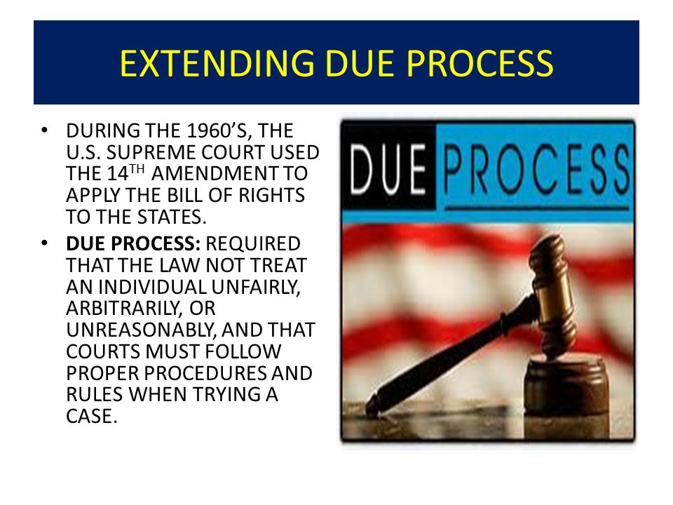 EXTENDING DUE PROCESS DURING THE 1960'S, THE U.S. SUPREME COURT USED THE 14TH AMENDMENT TO APPLY THE BILL OF RIGHTS TO THE STATES.