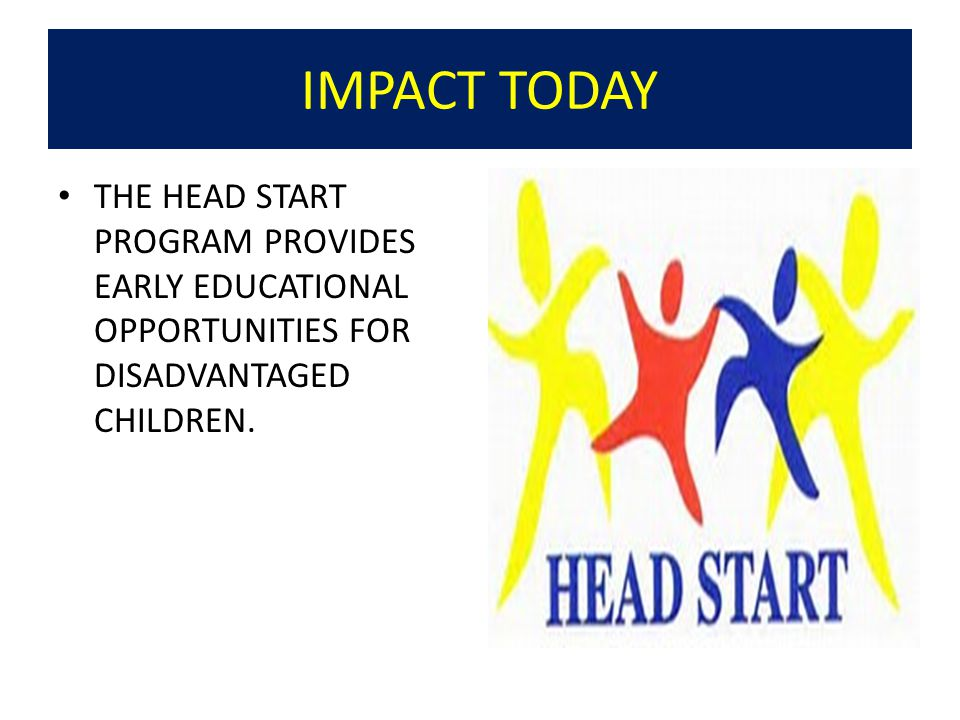 IMPACT TODAY THE HEAD START PROGRAM PROVIDES EARLY EDUCATIONAL OPPORTUNITIES FOR DISADVANTAGED CHILDREN.