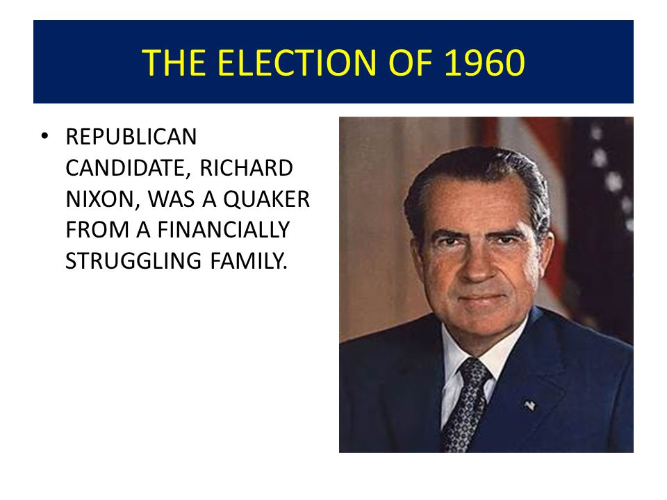 THE ELECTION OF 1960 REPUBLICAN CANDIDATE, RICHARD NIXON, WAS A QUAKER FROM A FINANCIALLY STRUGGLING FAMILY.