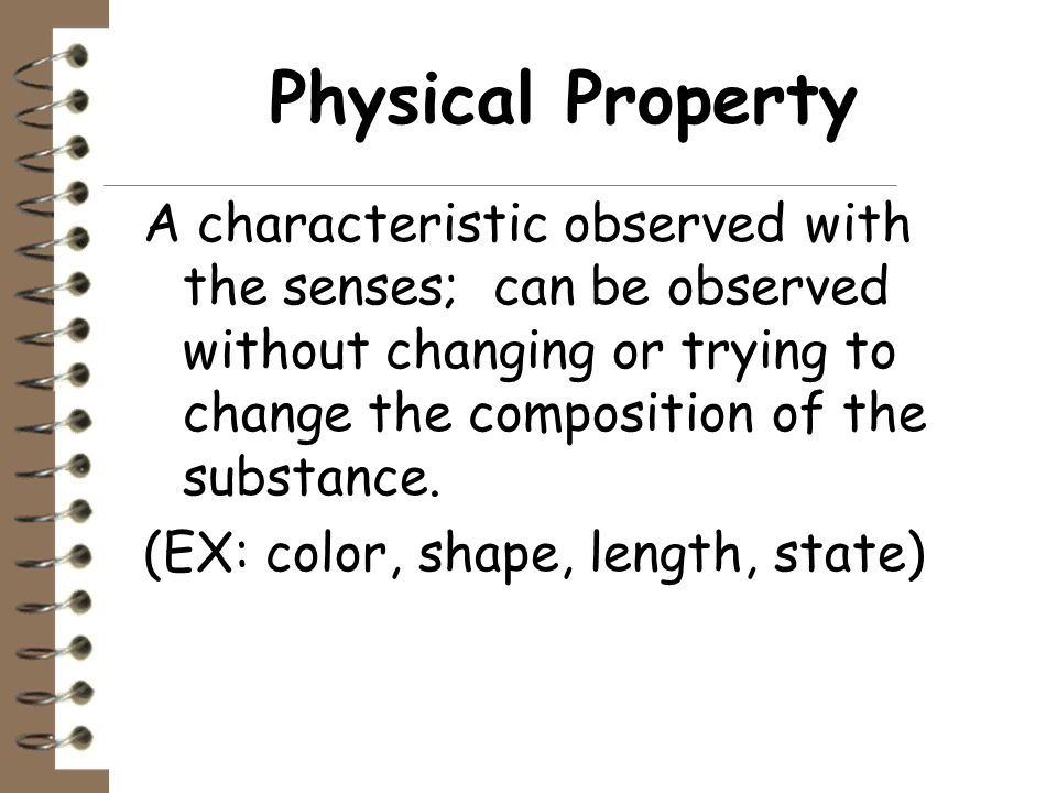 Physical Property A characteristic observed with the senses; can be observed without changing or trying to change the composition of the substance.