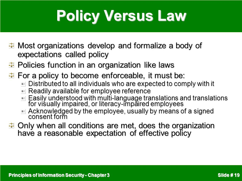 Policy Versus Law Most organizations develop and formalize a body of expectations called policy. Policies function in an organization like laws.