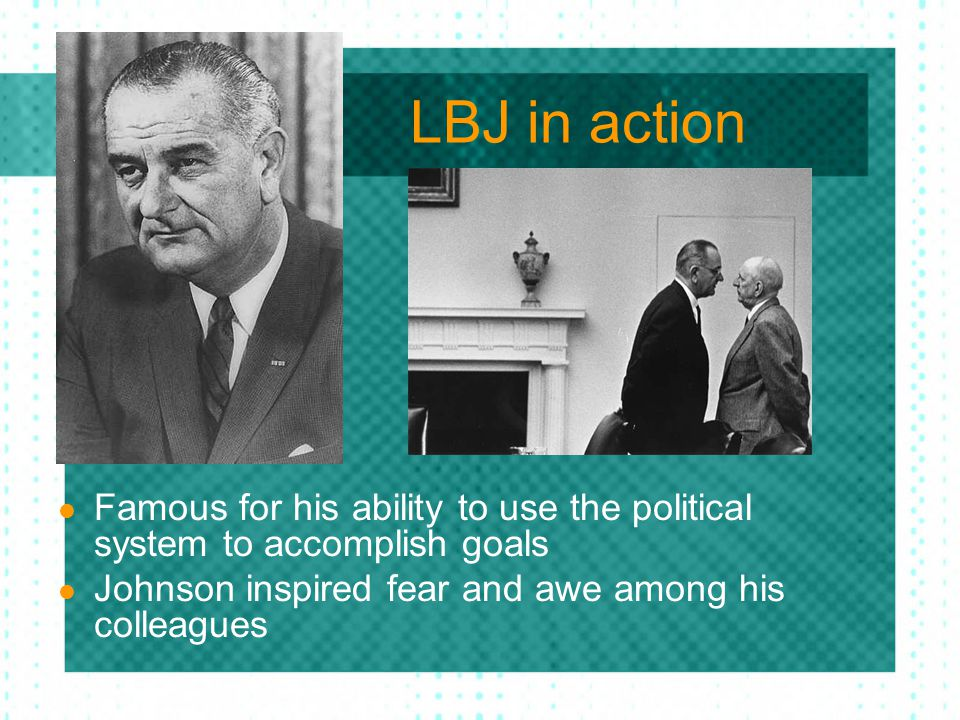 LBJ in action Famous for his ability to use the political system to accomplish goals.