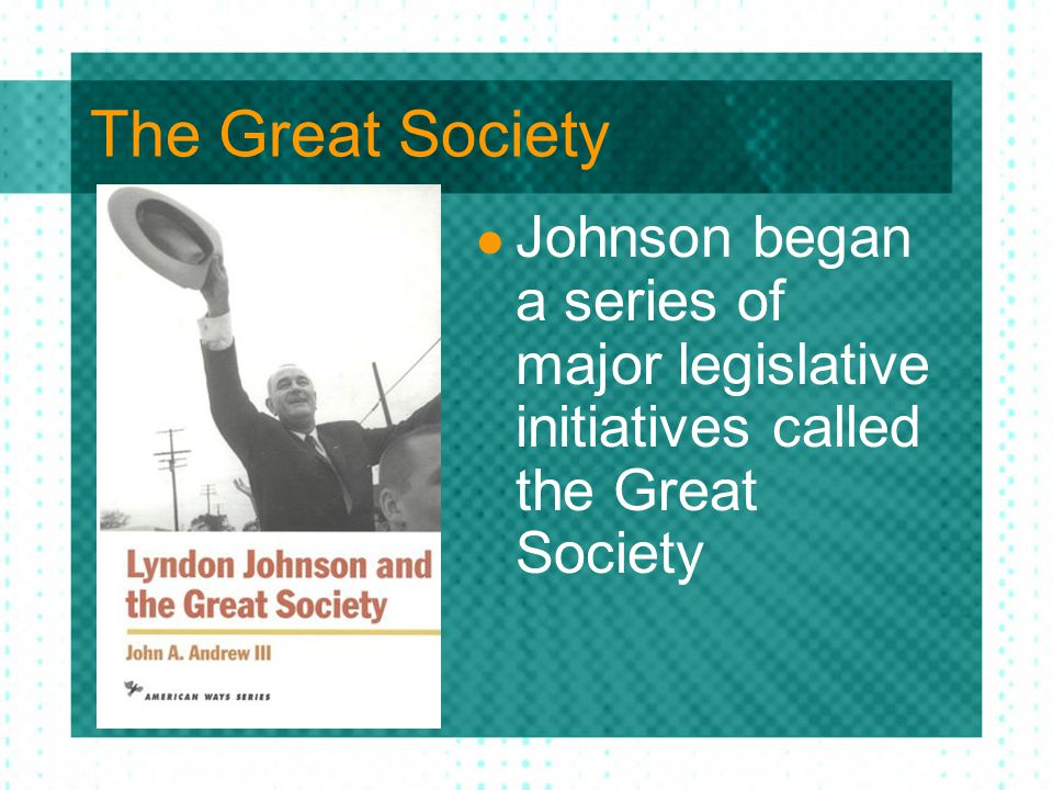 The Great Society Johnson began a series of major legislative initiatives called the Great Society