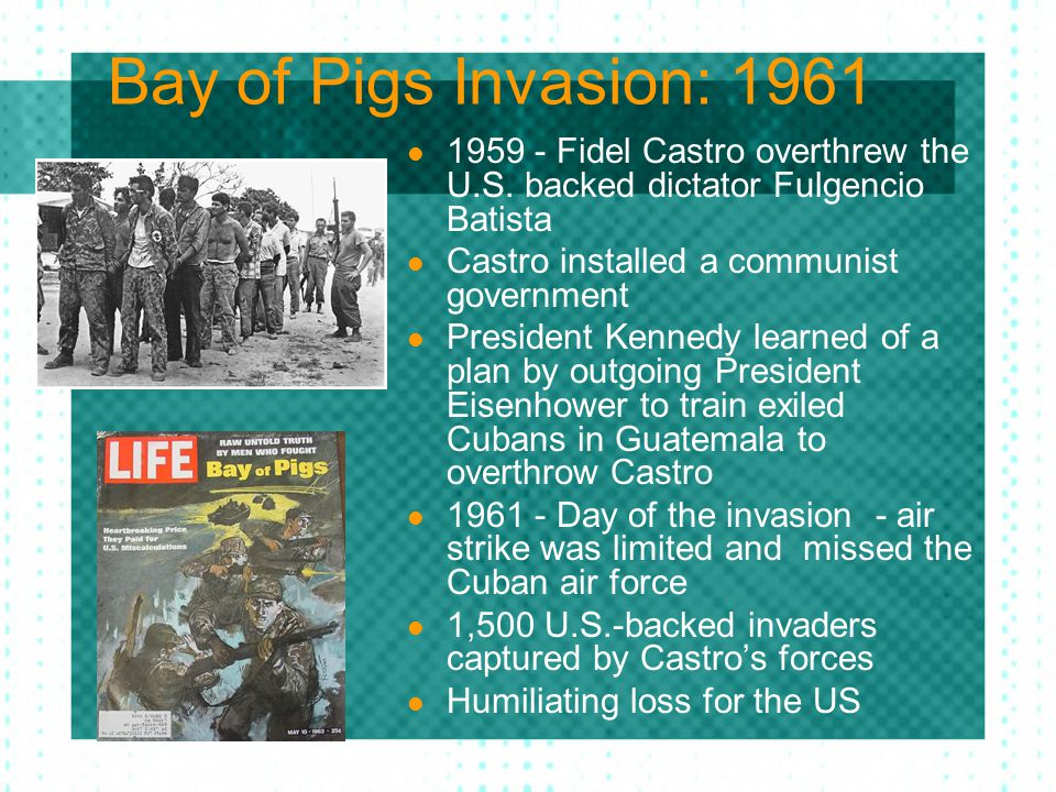 Bay of Pigs Invasion: 1961 1959 - Fidel Castro overthrew the U.S. backed dictator Fulgencio Batista.