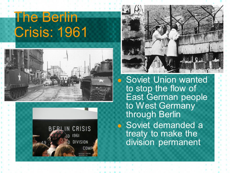 The Berlin Crisis: 1961 Soviet Union wanted to stop the flow of East German people to West Germany through Berlin.