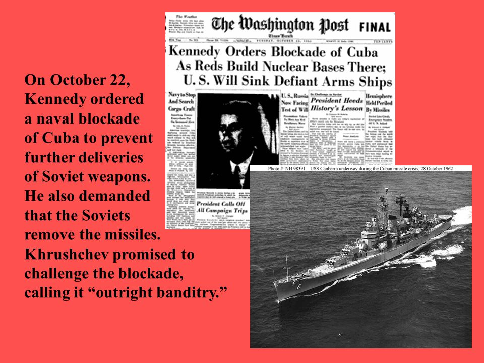 On October 22, Kennedy ordered. a naval blockade. of Cuba to prevent. further deliveries. of Soviet weapons.