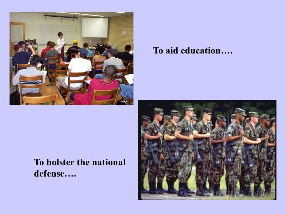 To aid education…. To bolster the national defense….
