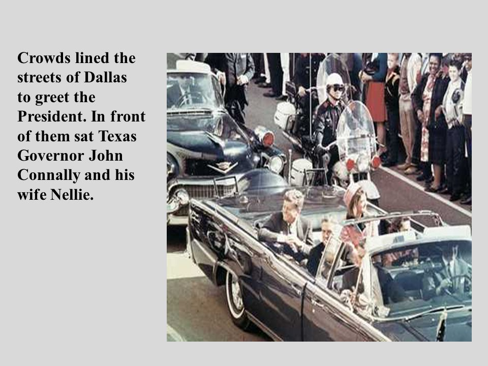 Crowds lined the streets of Dallas. to greet the. President. In front. of them sat Texas. Governor John.