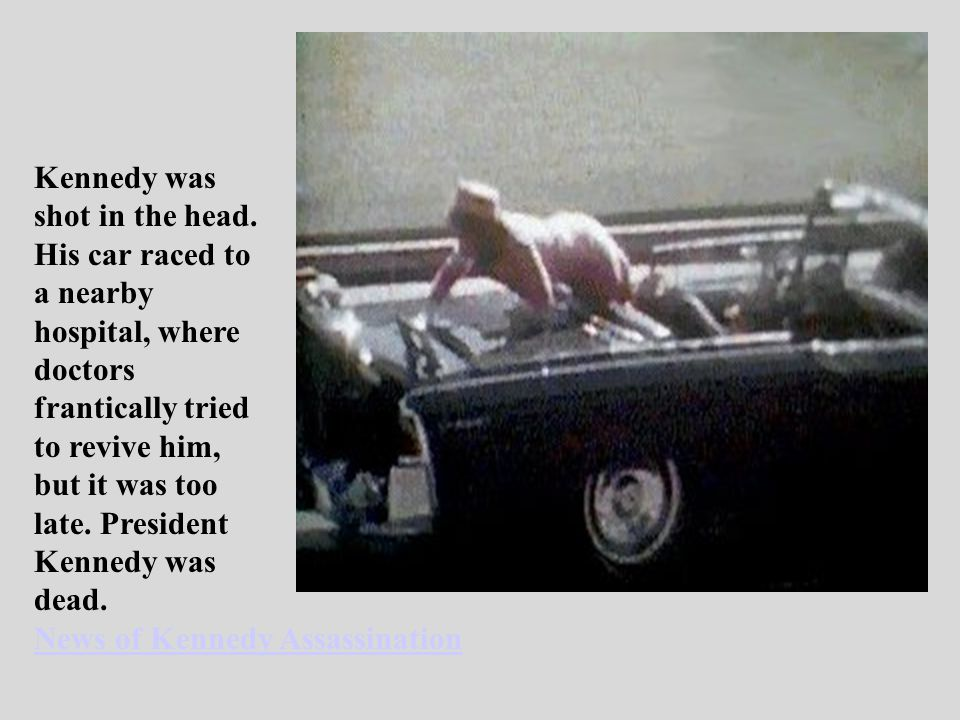 Kennedy was shot in the head. His car raced to. a nearby. hospital, where. doctors. frantically tried.