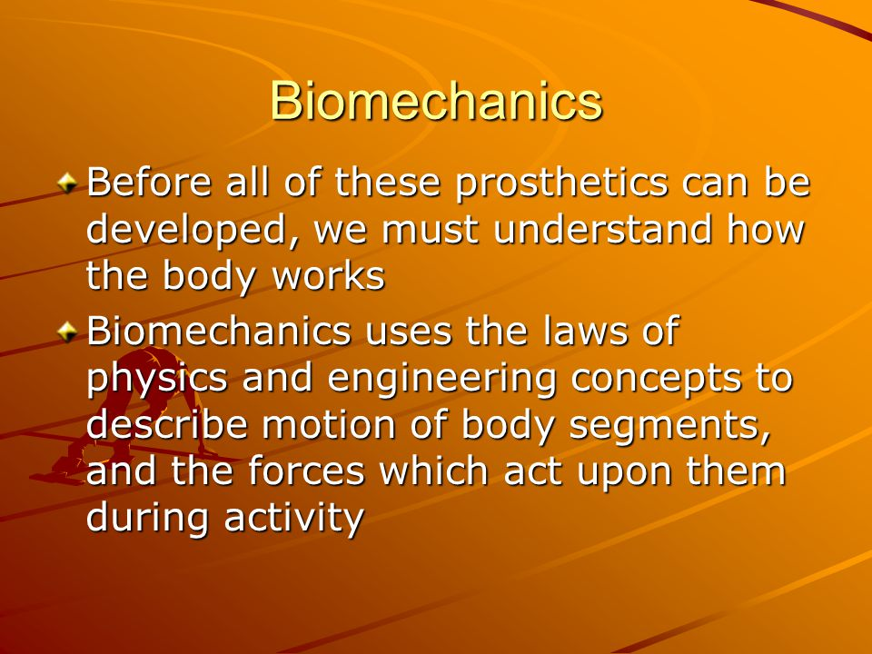 Biomechanics Before all of these prosthetics can be developed, we must understand how the body works.