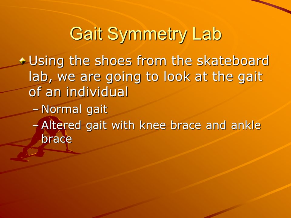 Gait Symmetry Lab Using the shoes from the skateboard lab, we are going to look at the gait of an individual.