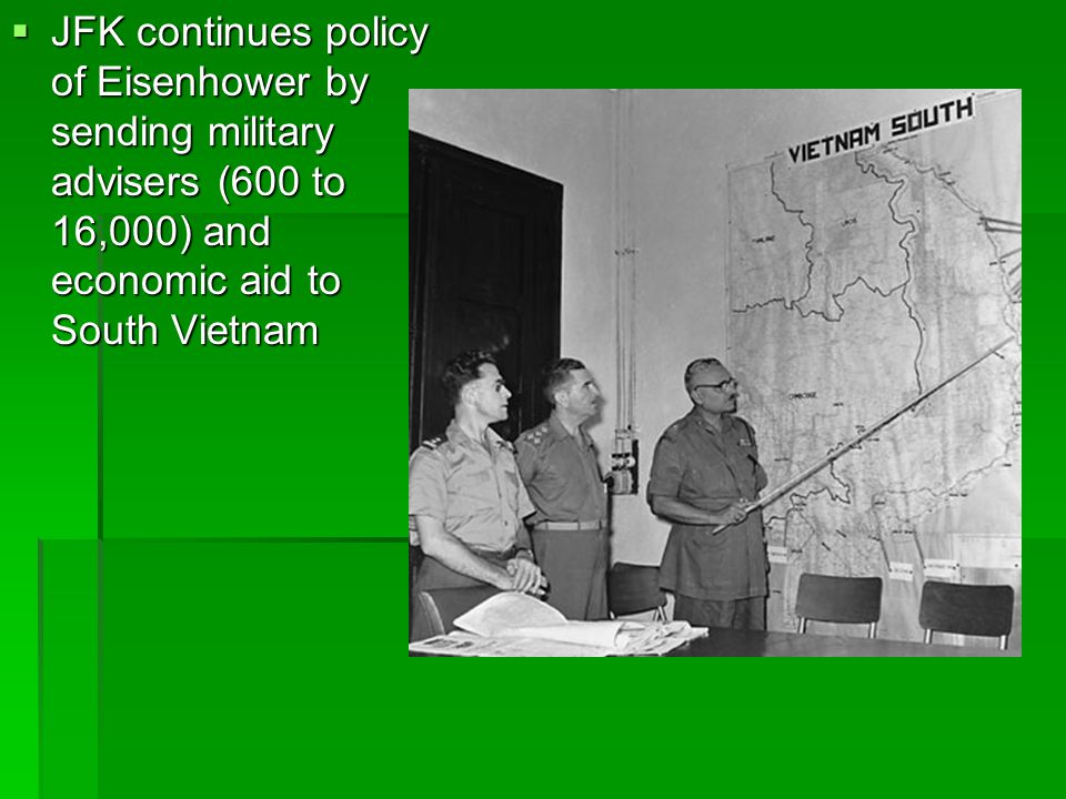 JFK continues policy of Eisenhower by sending military advisers (600 to 16,000) and economic aid to South Vietnam