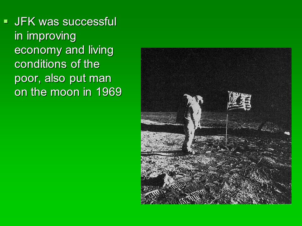 JFK was successful in improving economy and living conditions of the poor, also put man on the moon in 1969