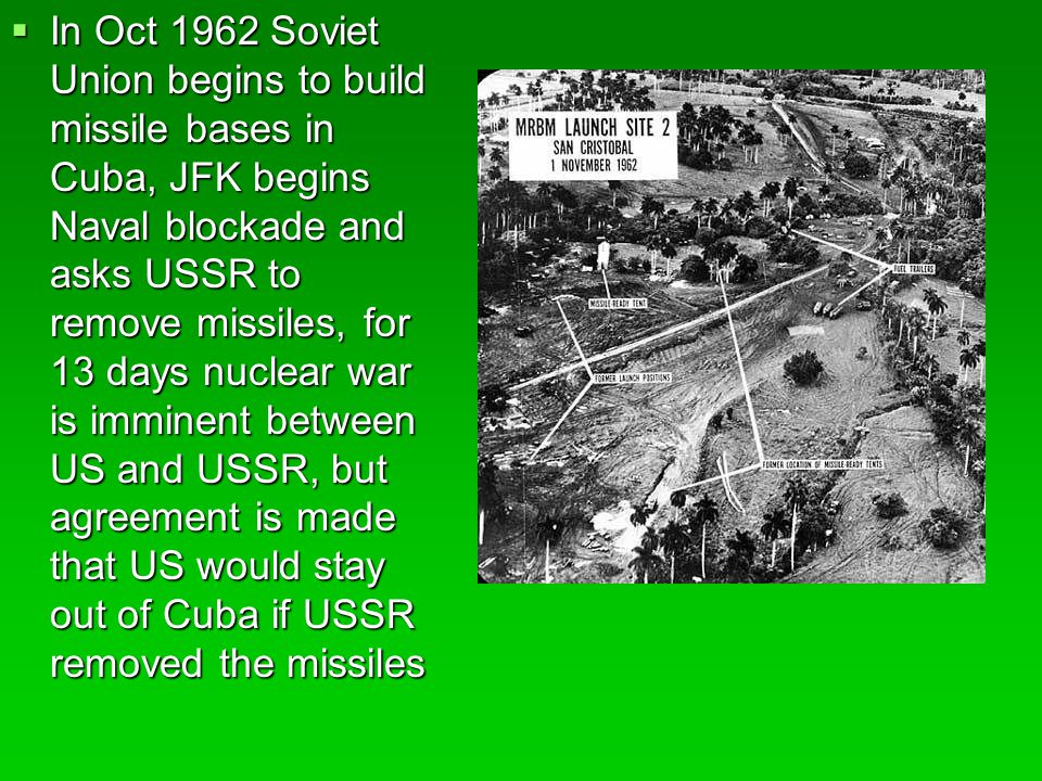 In Oct 1962 Soviet Union begins to build missile bases in Cuba, JFK begins Naval blockade and asks USSR to remove missiles, for 13 days nuclear war is imminent between US and USSR, but agreement is made that US would stay out of Cuba if USSR removed the missiles