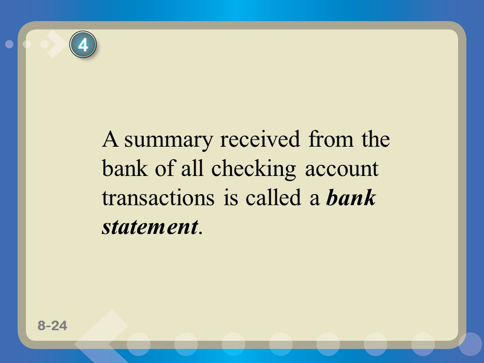 4 A summary received from the bank of all checking account transactions is called a bank statement.