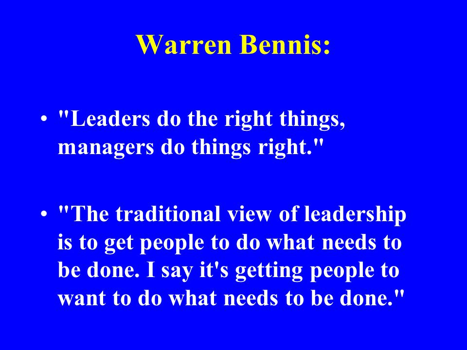 Warren Bennis: Leaders do the right things, managers do things right.