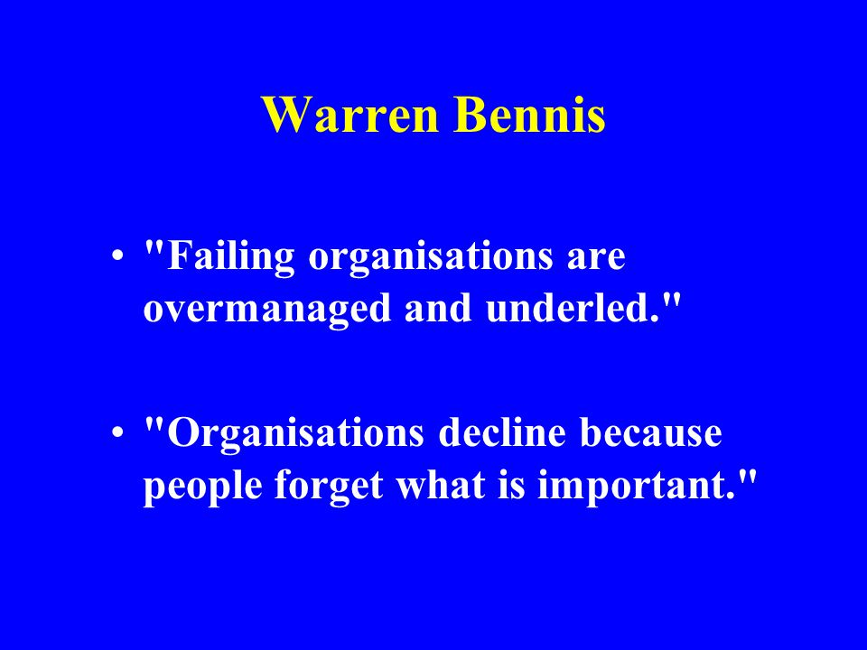 Warren Bennis Failing organisations are overmanaged and underled.
