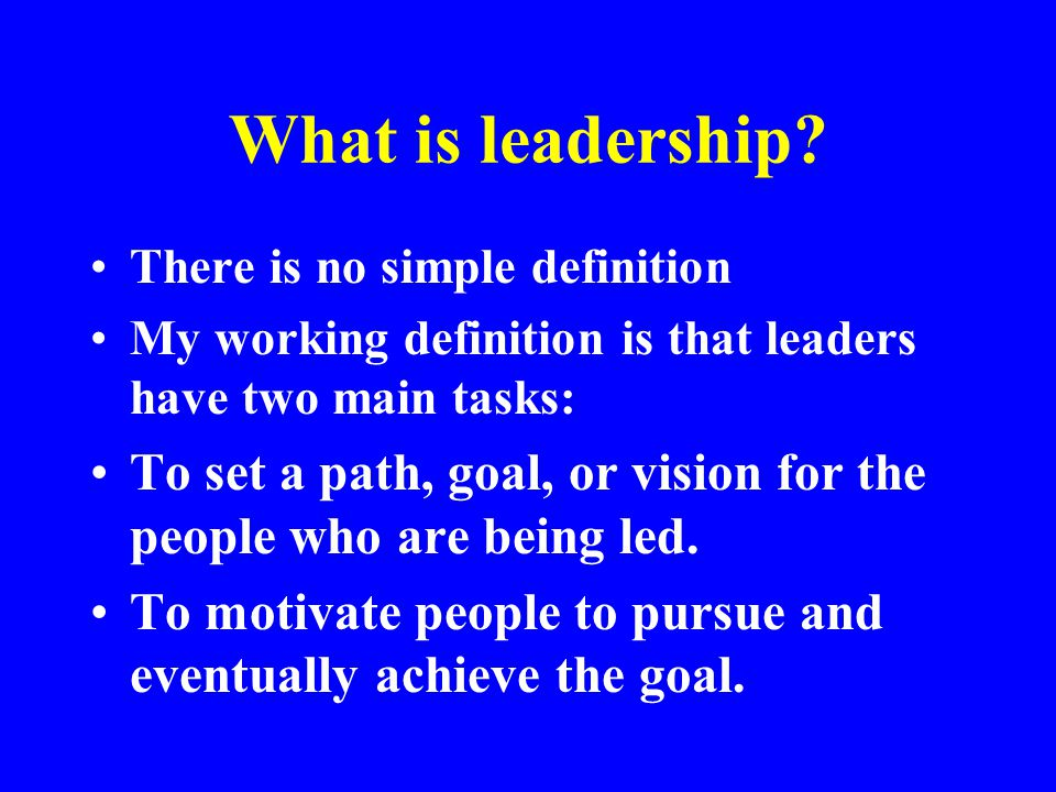 What is leadership There is no simple definition. My working definition is that leaders have two main tasks:
