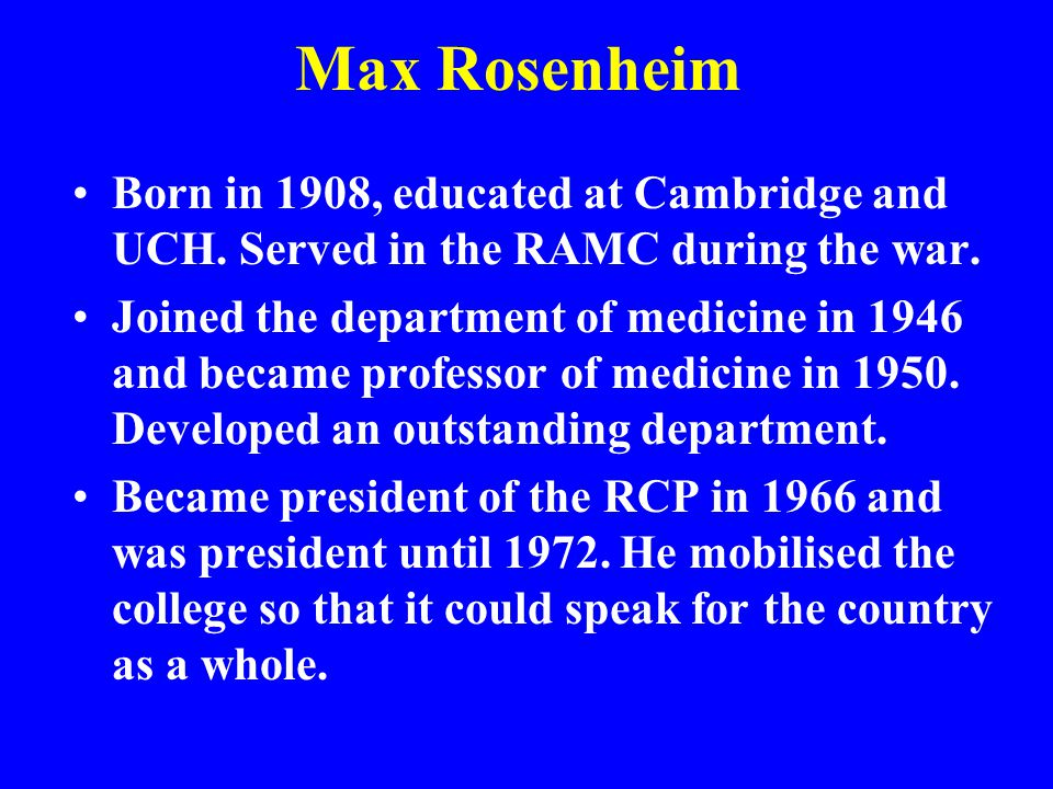 Max Rosenheim Born in 1908, educated at Cambridge and UCH. Served in the RAMC during the war.