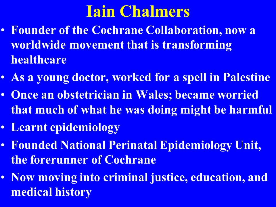 Iain Chalmers Founder of the Cochrane Collaboration, now a worldwide movement that is transforming healthcare.