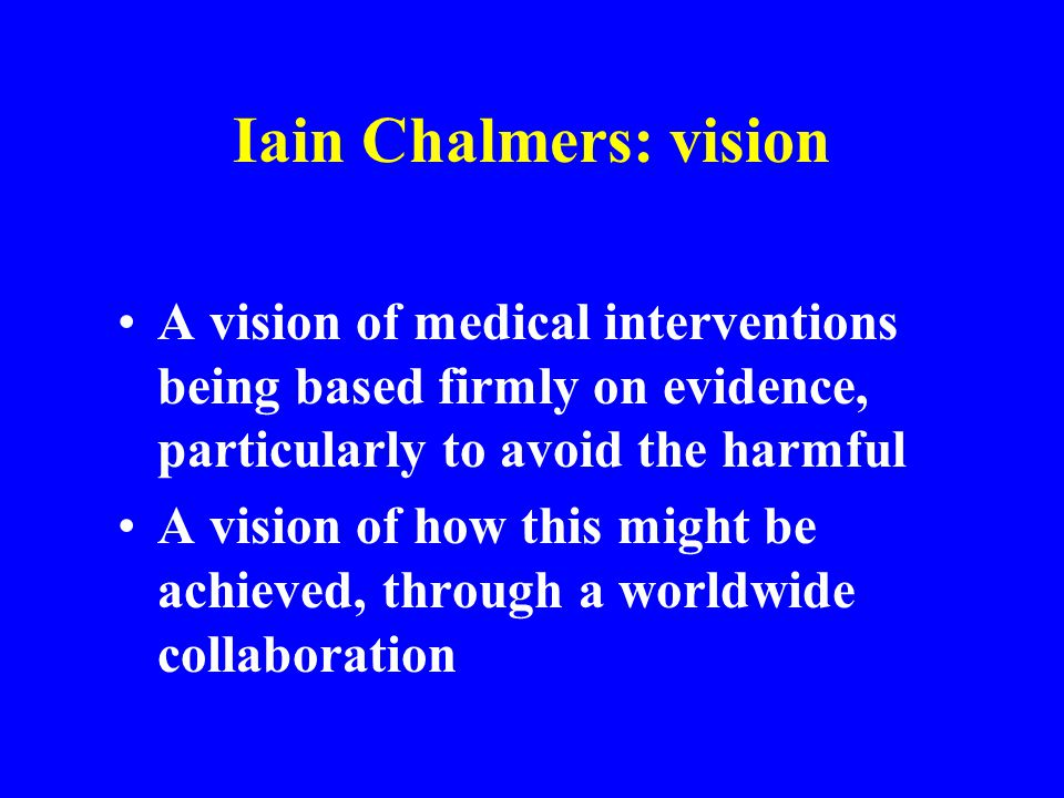 Iain Chalmers: vision A vision of medical interventions being based firmly on evidence, particularly to avoid the harmful.