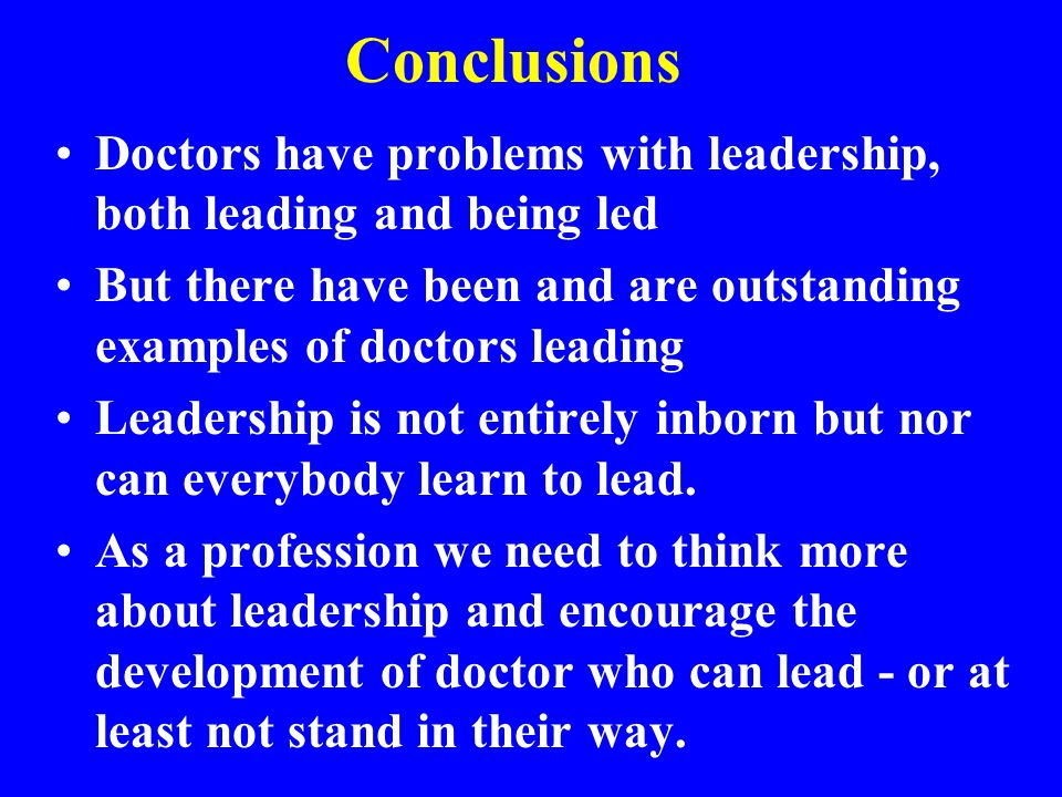 Conclusions Doctors have problems with leadership, both leading and being led. But there have been and are outstanding examples of doctors leading.