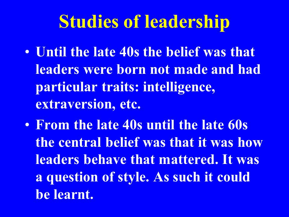 Studies of leadership Until the late 40s the belief was that leaders were born not made and had particular traits: intelligence, extraversion, etc.