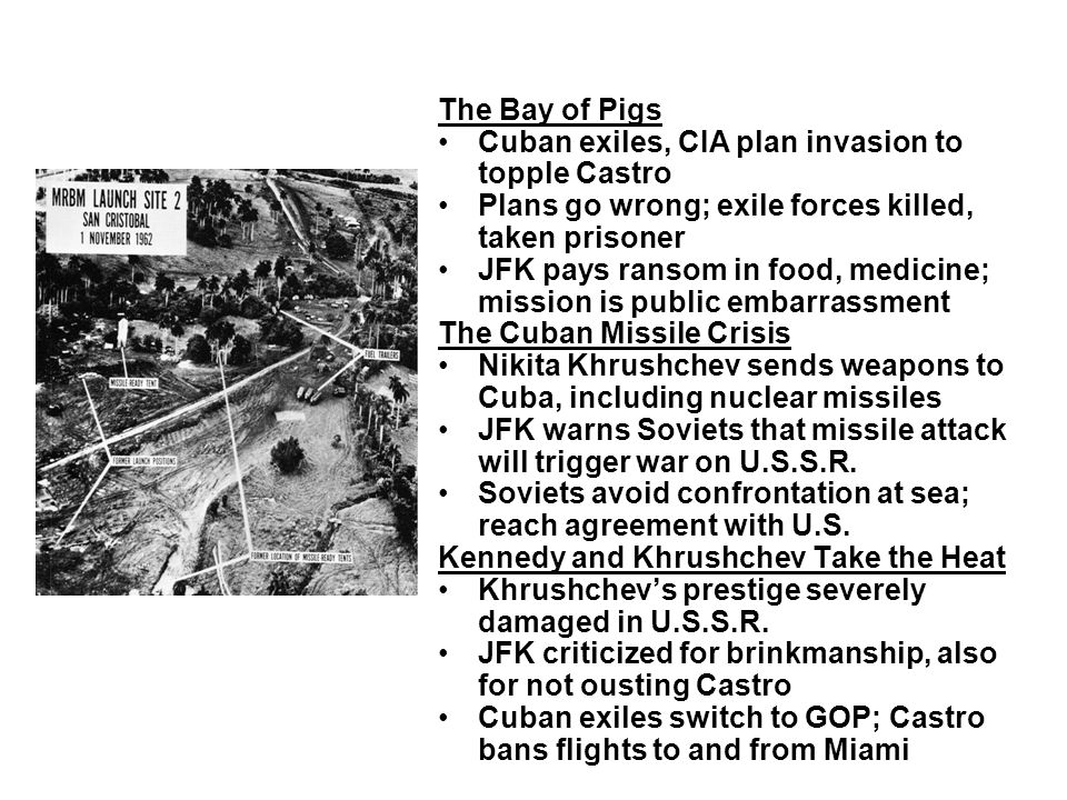 The Bay of Pigs Cuban exiles, CIA plan invasion to topple Castro. Plans go wrong; exile forces killed, taken prisoner.