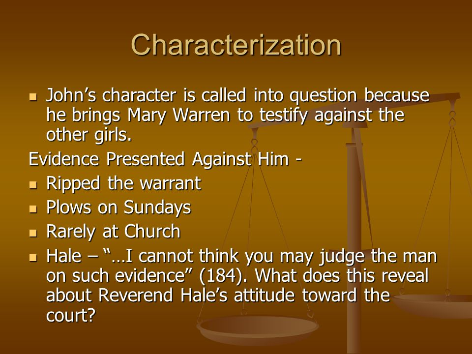 Characterization John's character is called into question because he brings Mary Warren to testify against the other girls.