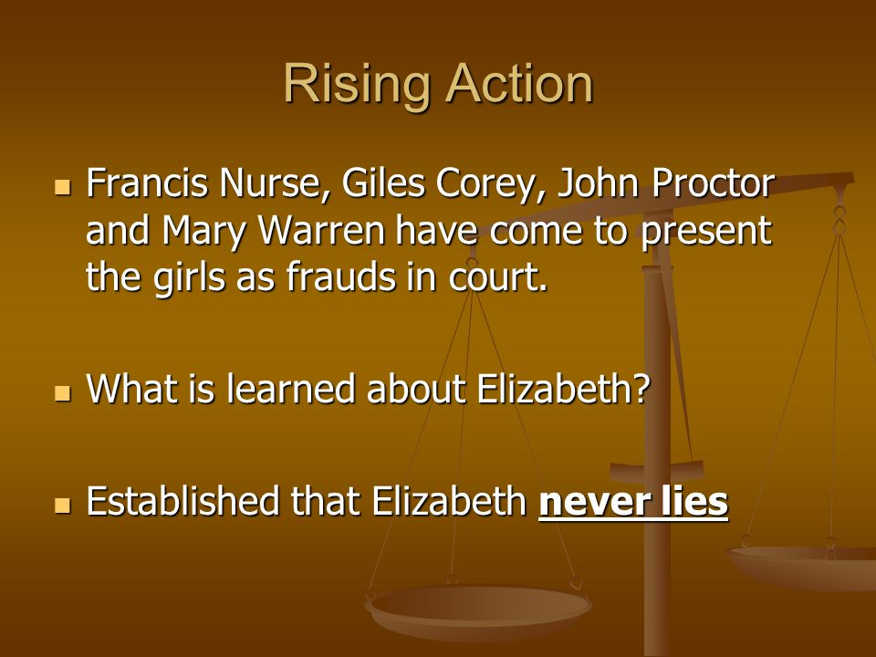 Rising Action Francis Nurse, Giles Corey, John Proctor and Mary Warren have come to present the girls as frauds in court.