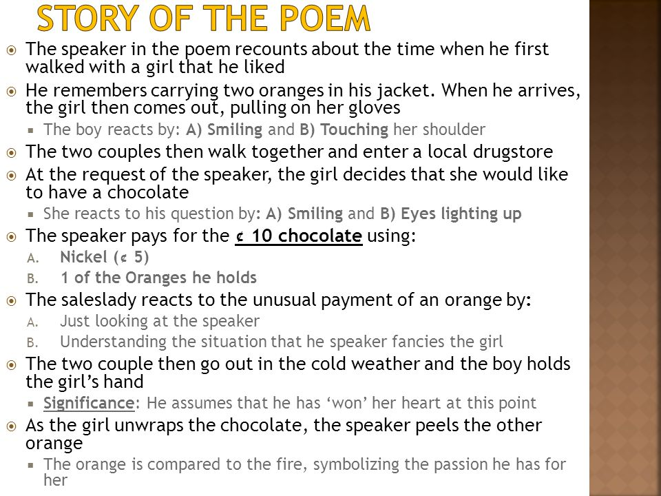 Story of The Poem The speaker in the poem recounts about the time when he first walked with a girl that he liked.