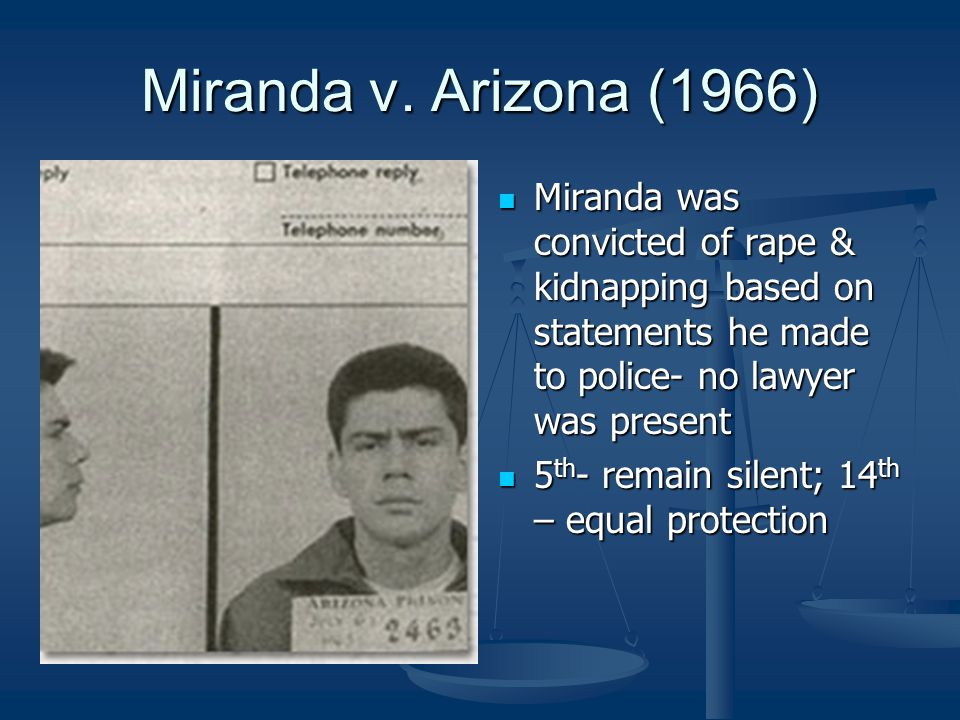 Miranda v. Arizona (1966) Miranda was convicted of rape & kidnapping based on statements he made to police- no lawyer was present.