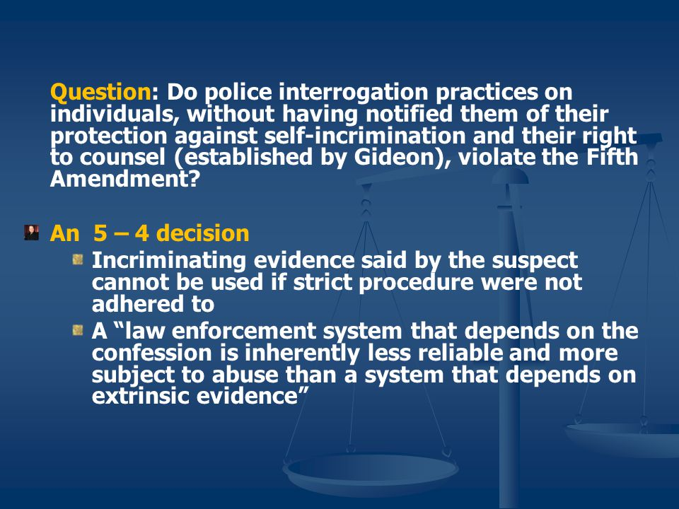 Question: Do police interrogation practices on individuals, without having notified them of their protection against self-incrimination and their right to counsel (established by Gideon), violate the Fifth Amendment