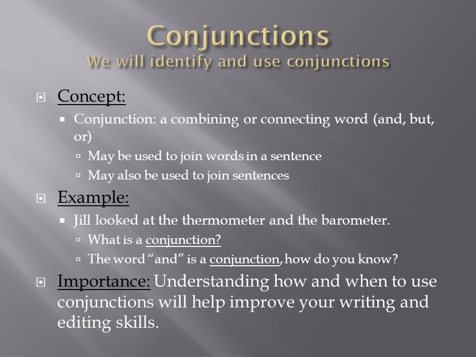 Conjunctions We will identify and use conjunctions